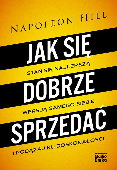 okładka Jak się dobrze sprzedać Stań się najlepszą wersją samego siebie i podążaj ku doskonałości, Książka | Hill Napoleon