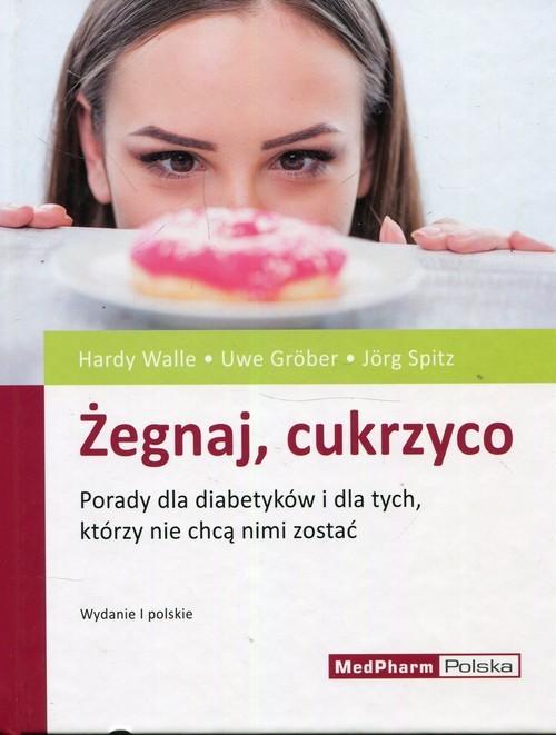 okładka Żegnaj cukrzyco Porady dla diabetyków i dla tych, którzy nie chcą nimi zostać, Książka | Hardy Walle, Uwe Grober, dr Jörg Spitz