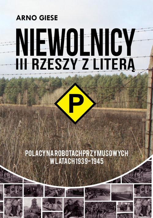 okładka Niewolnicy III Rzeszy z literą P Polacy na robotach przymusowych w latach 1939-1945 Polacy na robotach przymusowych w latach 1939-1945, Książka   Arno Giese