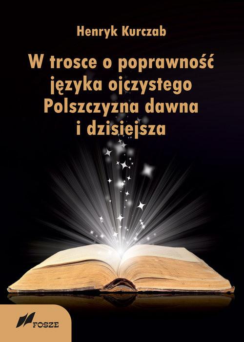 okładka W trosce o poprawność języka ojczystego Polszczyzna dawna i dzisiejsza, Książka | Kurczab Henryk