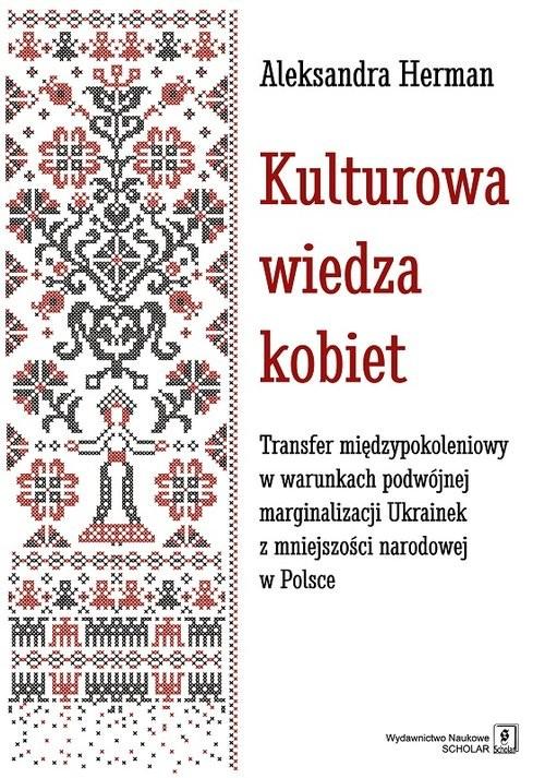 okładka Kulturowa wiedza kobiet Transfer międzypokoleniowy w warunkach podwójnej marginalizacji Ukrainek z mniejszości narodowej w P, Książka | Herman Aleksandra