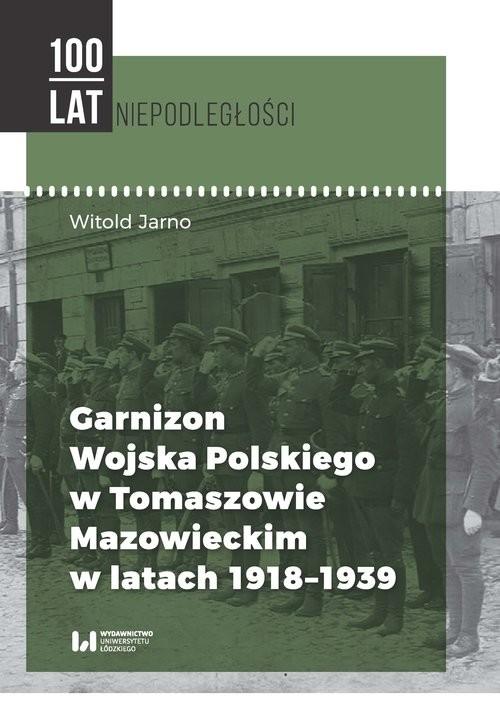 okładka Garnizon Wojska Polskiego w Tomaszowie Mazowieckim w latach 1918-1939, Książka | Jarno Witold