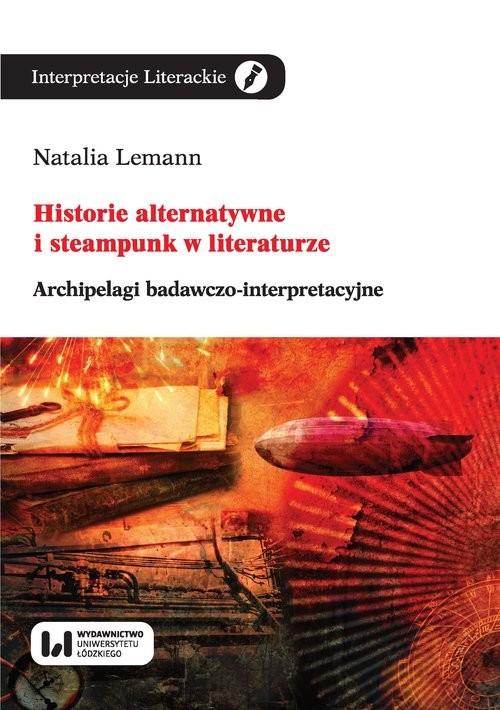okładka Historie alternatywne i steampunk w literaturze Archipelagi badawczo-interpretacyjne, Książka | Natalia Lemann