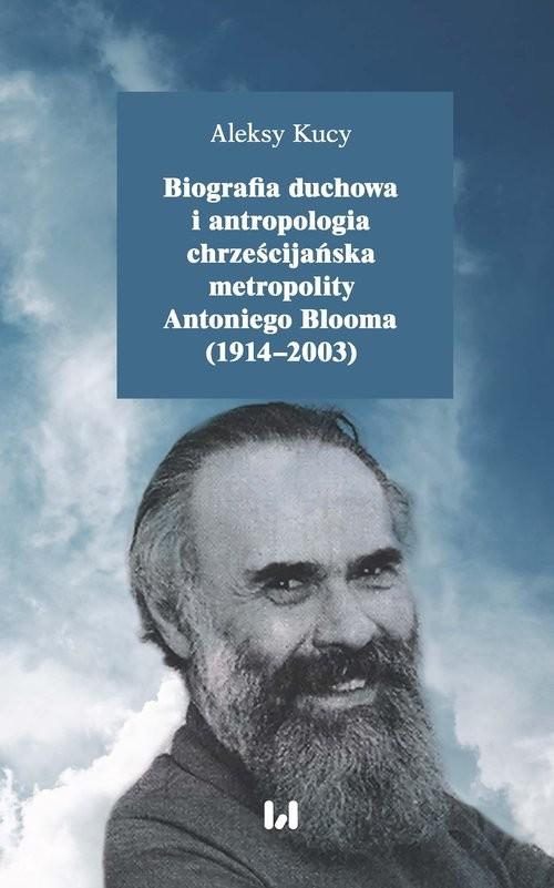 okładka Biografia duchowa i antropologia chrześcijańska metropolity Antoniego Blooma (1914-2003), Książka   Kucy Aleksy