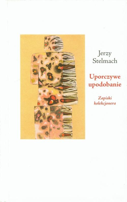 okładka Uporczywe upodobanie Zapiski kolekcjonera, Książka | Stelmach Jerzy