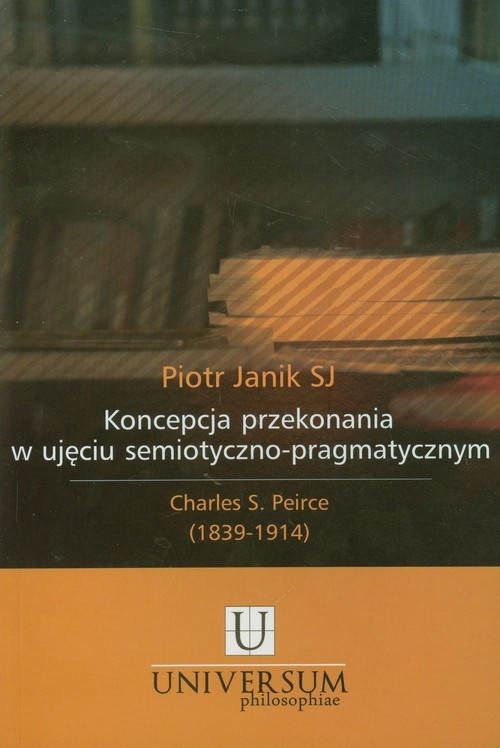 okładka Koncepcja przekonania w ujęciu semiotyczno pragmatycznym Charles S. Peirce (1839-1914), Książka | Janik Piotr