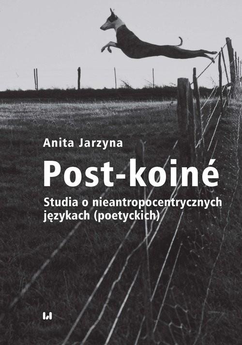 okładka Post-koiné Studia o nieantropocentrycznych językach (poetyckich), Książka | Anita Jarzyna