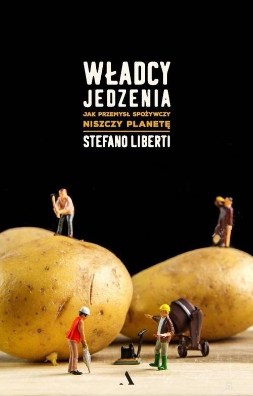 okładka Władcy jedzenia Jak przemysł spożywczy niszczy planetę, Książka | Liberti Stefano