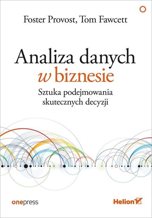 okładka Analiza danych w biznesie Sztuka podejmowania skutecznych decyzji, Książka | Foster Provost, Tom Fawcett