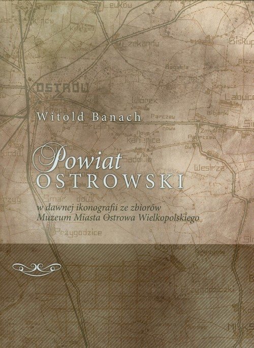 okładka Powiat Ostrowski w dawnej ikonografii ze zbiorów Muzeum Miasta Ostrowa Wielkopolskiego, Książka | Banach Witold