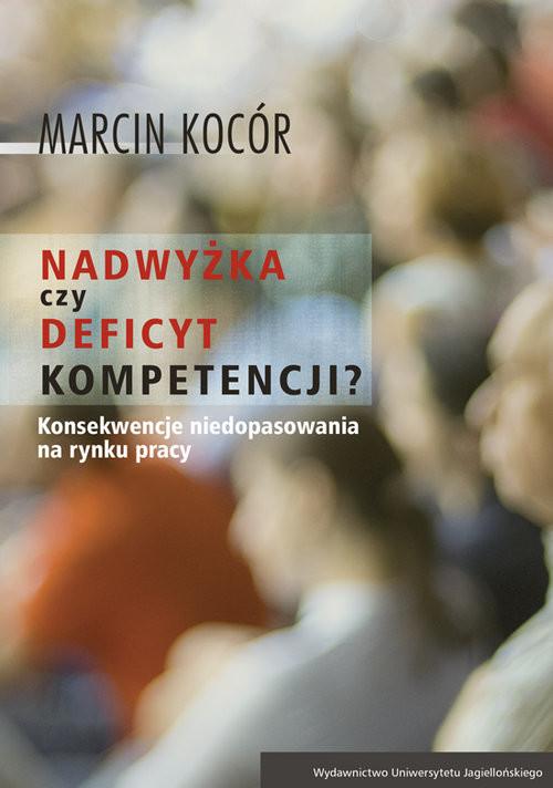 okładka Nadwyżka czy deficyt kompetencji? Przyczyny i konsekwencje niedopasowania na rynku pracy, Książka | Kocór Marcin