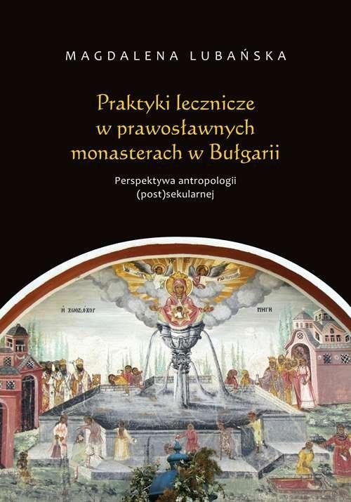 okładka Praktyki lecznicze w prawosławnych monasterach w Bułgarii Perspektywa antropologii (post)sekularnej, Książka | Lubańska Magdalena