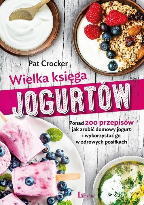 okładka Wielka księga jogurtów Ponad 200 przepisów jak zrobić domowy jogurt i wykorzystać go w zdrowych posiłkach, Książka | Crocker Pat