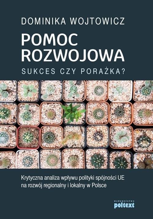 okładka Pomoc rozwojowa sukces czy porażka Krytyczna analiza wpływu polityki spójności UE na rozwój regionalny i lokalny w Polsce, Książka | Wojtowicz Dominika