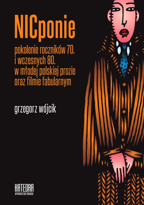 okładka NICponie Pokolenie roczników 70. i wczesnych 80. w młodej polskiej prozie oraz filmie fabularnym, Książka | Wójcik Grzegorz
