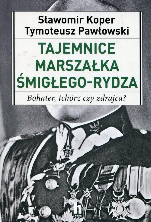 okładka Tajemnice Marszałka Śmigłego-Rydza Bohater, tchórz czy zdrajca?, Książka | Tymoteusz Pawłowski, Sławomir Koper