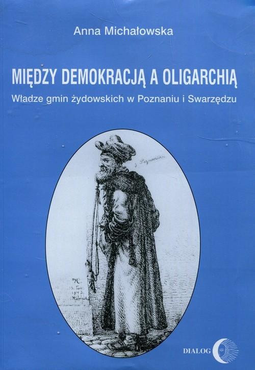 okładka Między demokracją a oligarchią Władze gmin żydowskich w Poznaniu i Swarzędzu, Książka   Michałowska Anna