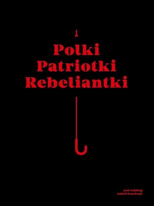 okładka Polki Patriotki Rebeliantki, Książka | Praca Zbiorowa