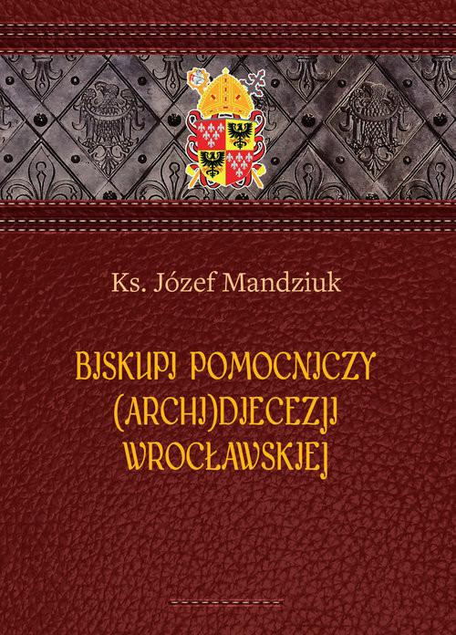 okładka Biskupi pomocniczy (Archi)Diecezji Wrocławskiej, Książka | Józef Mandziuk Ks.