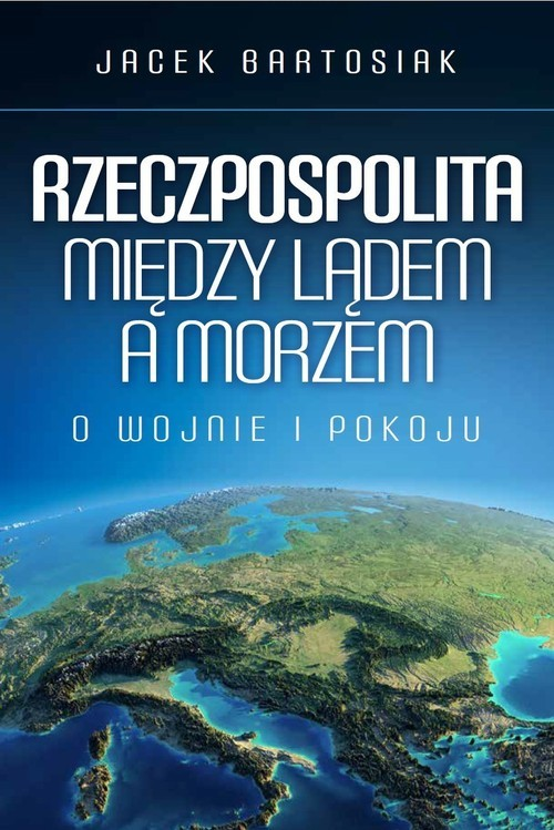 okładka Rzeczpospolita między lądem a morzem O wojnie i pokoju, Książka | Bartosiak Jacek