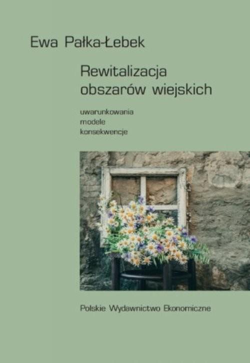 okładka Rewitalizacja obszarów wiejskich Uwarunkowania, modele, konsekwencje, Książka | Pałka-Łebek Ewa