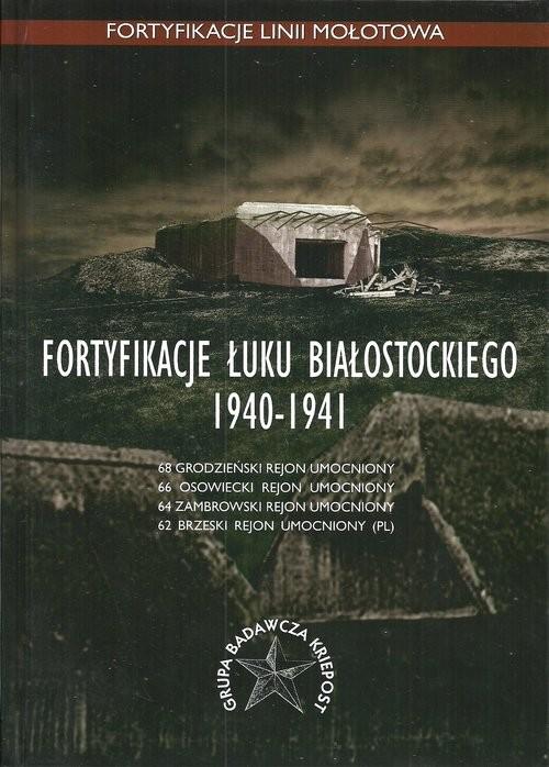 okładka Fortyfikacje Łuku Białostockiego 1940-1941, Książka   Anna Świtalska, Rafał Bujko, Jarosław Gromek, praca zbiorowa