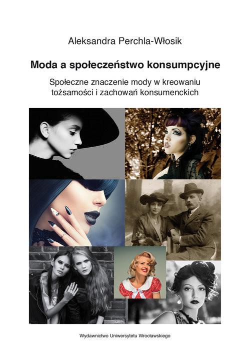 okładka Moda a społeczeństwo konsumpcyjne Społeczne znaczenie mody w kreowaniu tożsamości i zachowań konsum, Książka | Perchla-Włosik Aleksandra