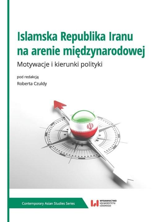 okładka Islamska Republika Iranu na arenie międzynarodowej Motywacje i kierunki polityki, Książka |