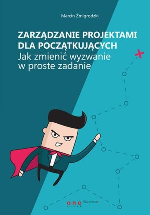 okładka Zarządzanie projektami dla początkujących Jak zmienić wyzwanie w proste zadanie, Książka | Żmigrodzki Marcin