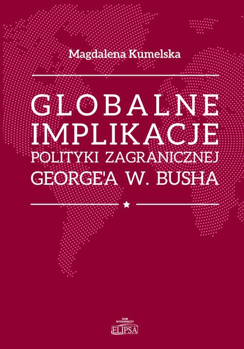 okładka Globalne implikacje polityki zagranicznej George'a W. Buscha, Książka | Kumelsaka Magdalena