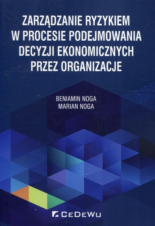 okładka Zarządzanie ryzykiem w procesie podejmowania decyzji ekonomicznych przez organizacje, Książka   Beniamin Noga, Marian Noga
