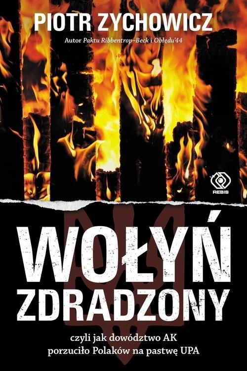okładka Wołyń zdradzony czyli jak dowództwo AK porzuciło Polaków na pastwę UPA, Książka | Zychowicz Piotr