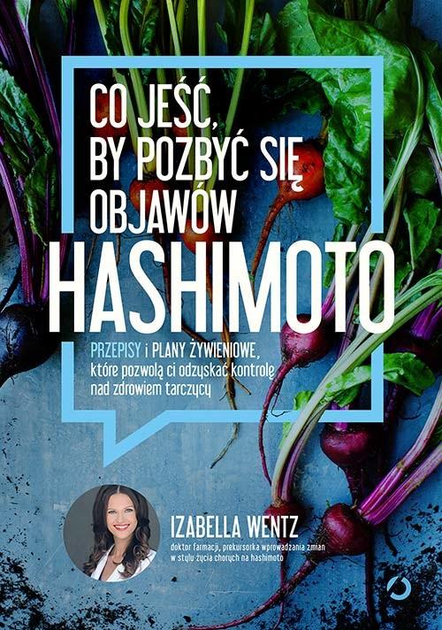 okładka Co jeść, by pozbyć się objawów hashimoto. Przepisy i plany żywieniowe, które pozwolą ci odzyskać kontrolę nad zdrowiem tarczycy, Książka | Wentz Izabella
