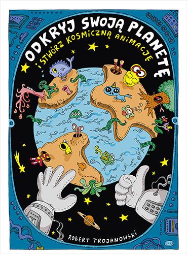 okładka Odkryj swoją planetę (i stwórz kosmiczną animację), Książka | Trojanowski Robert