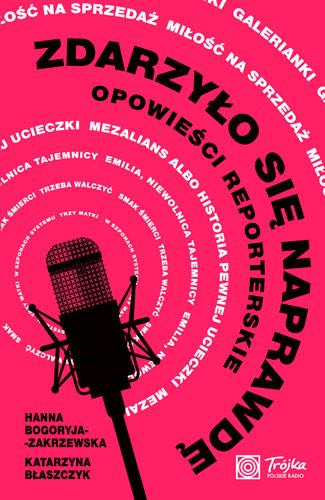 okładka Zdarzyło się naprawdę. Opowieści reporterskie, Książka   Bogoryja-Zakrzewska Hanna, Błaszczyk Katarzyna
