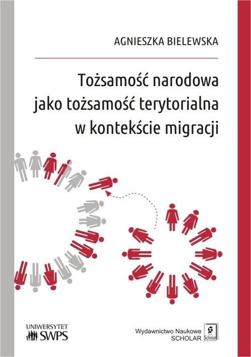 okładka Tożsamość narodowa jako tożsamość terytorialna w kontekście migracji, Książka | Bielewska Agnieszka