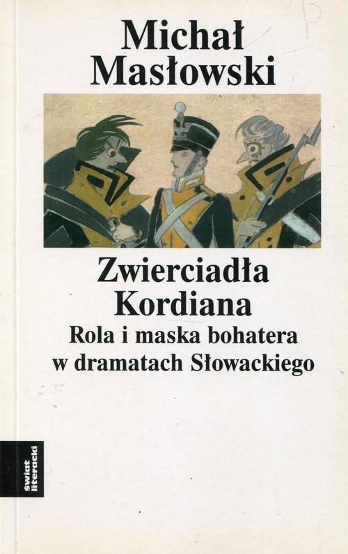okładka Zwierciadło Kordiana Rola i maska bohatera w dramatach Słowackiego, Książka | Masłowski Michał