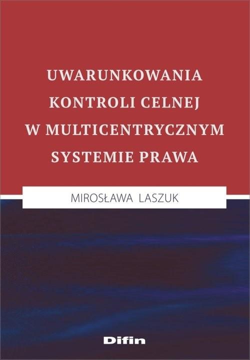 okładka Uwarunkowania kontroli celnej w multicentrycznym systemie prawa, Książka | Laszuk Mirosława