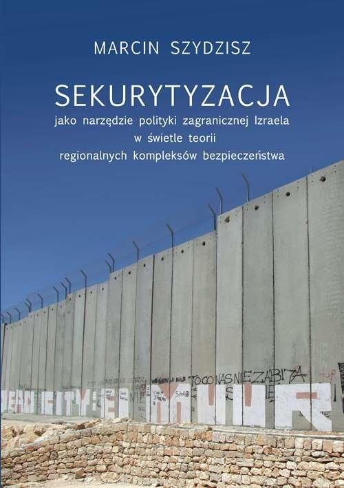 okładka Sekurytyzacja jako narzędzie polityki zagranicznej Izraela w świetle teorii regionalnych kompleksów, Książka | Szydzisz Marcin