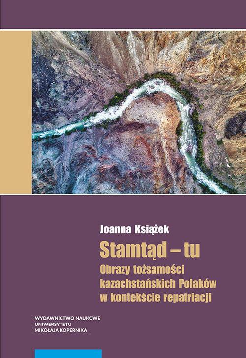 okładka Stamtąd - tu Obrazy tożsamości kazachstańskich Polaków w kontekście repatriacji, Książka | Książek Joanna