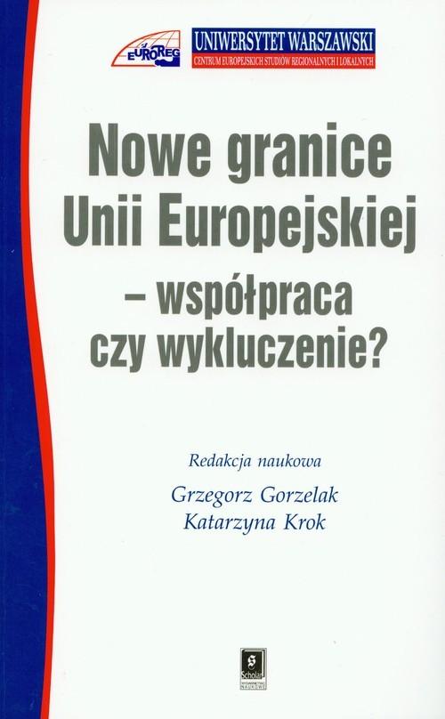 okładka Nowe granice Unii Europejskiej współpraca czy wykluczenie, Książka | Grzegorz Gorzelak, Katarzyna Krok