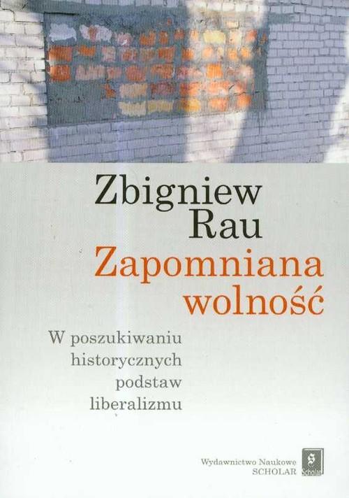 okładka Zapomniana wolność W poszukiwaniu historycznych podstaw liberalizmu, Książka   Rau Zbigniew