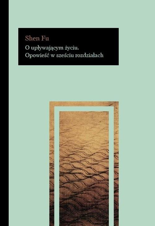 okładka O upływającym życiu Opowieść w sześciu rozdziałach, Książka | Fu Shen