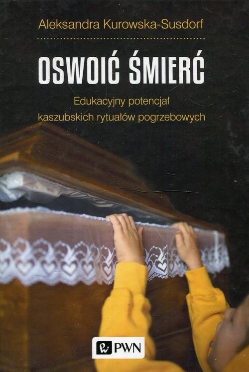 okładka Oswoić śmierć Edukacyjny potencjał kaszubskich rytuałów pogrzebowych, Książka | Kurowska-Susdorf Aleksandra