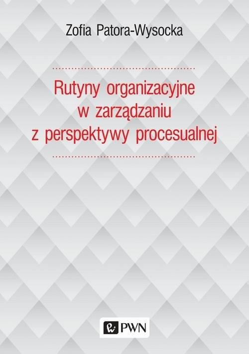 okładka Rutyny organizacyjne w zarządzaniu z perspektywy procesualnej, Książka | Patora-Wysocka Zofia