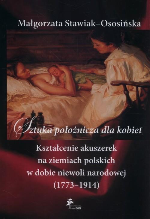 okładka Sztuka położnicza dla kobiet Kształcenie akuszerek na ziemiach polskich w dobie niewoli narodowej (1773–1914), Książka | Stawiak-Ososińska Małgorzata