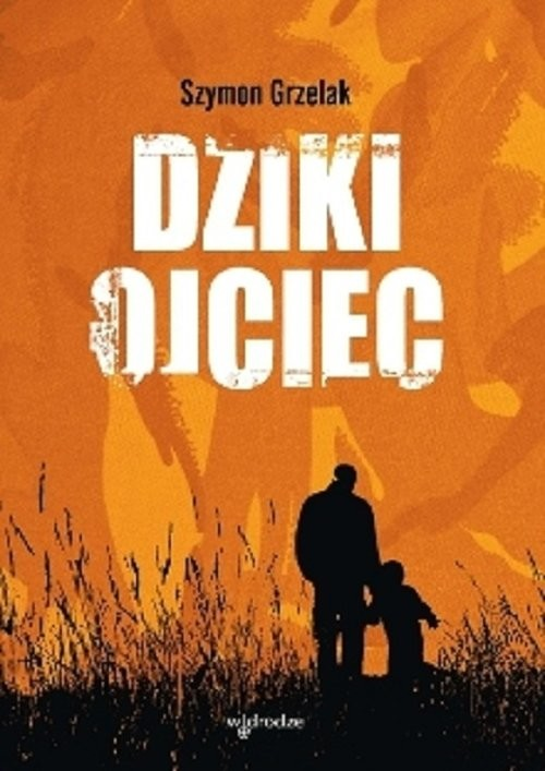 okładka Dziki ojciec  Jak wykorzystać moc inicjacji w wychowaniu, Książka   Szymon Grzelak