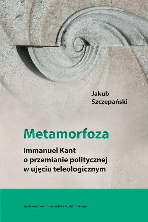 okładka Metamorfoza Immanuel Kant o przemianie politycznej w ujęciu teleologicznym, Książka   Szczepański Jakub