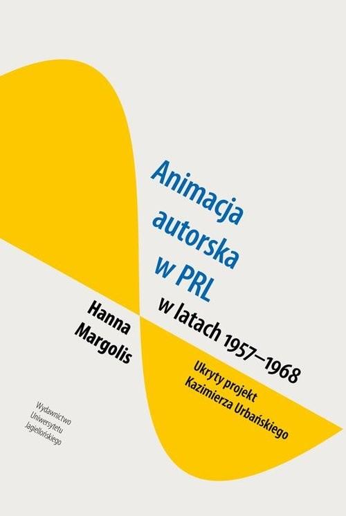 okładka Animacja autorska w PRL w latach 1957-68 Ukryty projekt Kazimierza Urbańskiego, Książka   Margolis Hanna