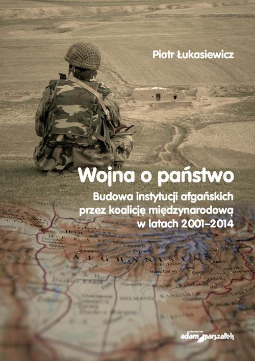 okładka Wojna a państwo Budowa instytucji afgańskich przez koalicję międzynarodową w latach 2001-2014, Książka | Łukasiewicz Piotr